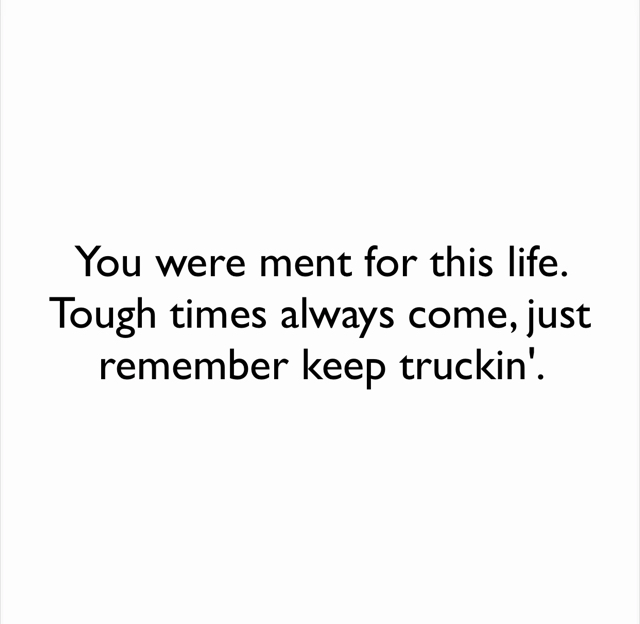 You were ment for this life. Tough times always come, just remember keep truckin'.