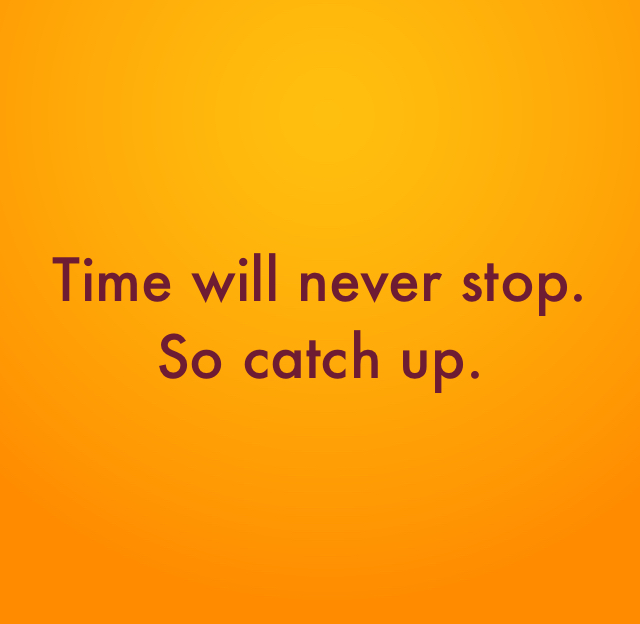 Time will never stop. So catch up.