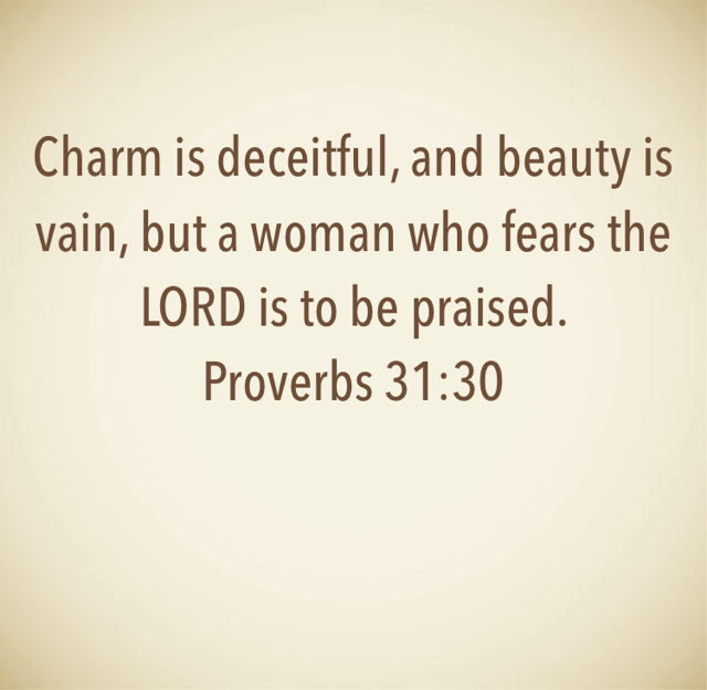 Charm is deceitful, and beauty is vain, but a woman who fears the LORD is to be praised.  Proverbs 31:30