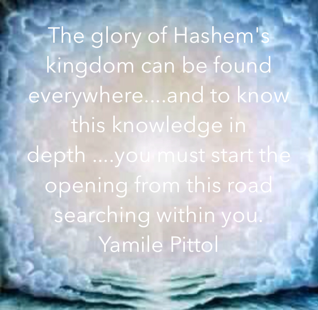 The glory of Hashem's kingdom can be found everywhere....and to know this knowledge in depth ....you must start the opening from this road searching within you. Yamile Pittol