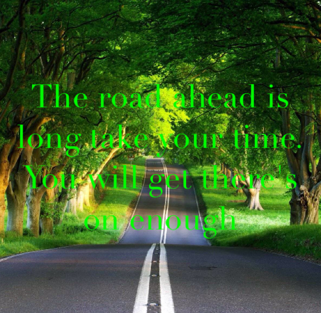 The road ahead is long take your time. You will get there's on enough