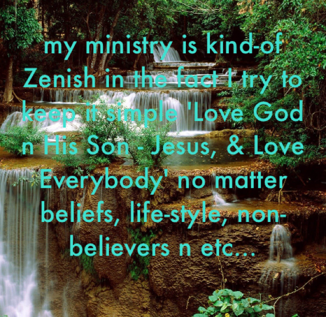 my ministry is kind-of Zenish in the fact I try to keep it simple 'Love God n His Son - Jesus, & Love Everybody' no matter beliefs, life-style, non-believers n etc...
