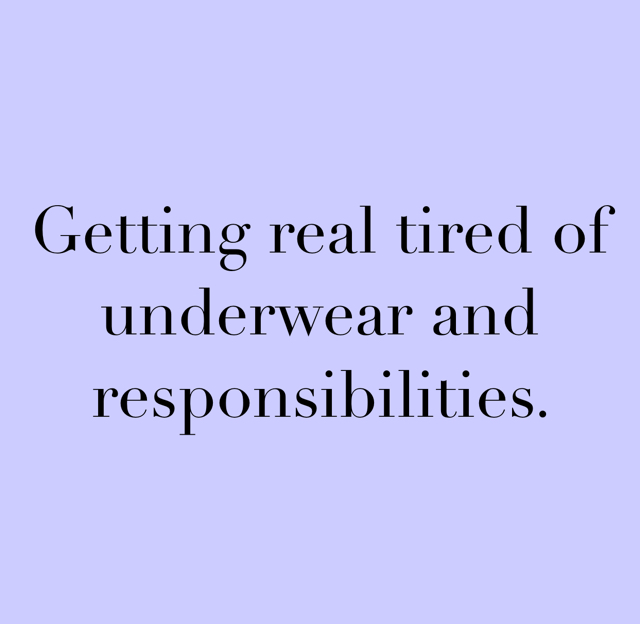 Getting real tired of underwear and responsibilities.