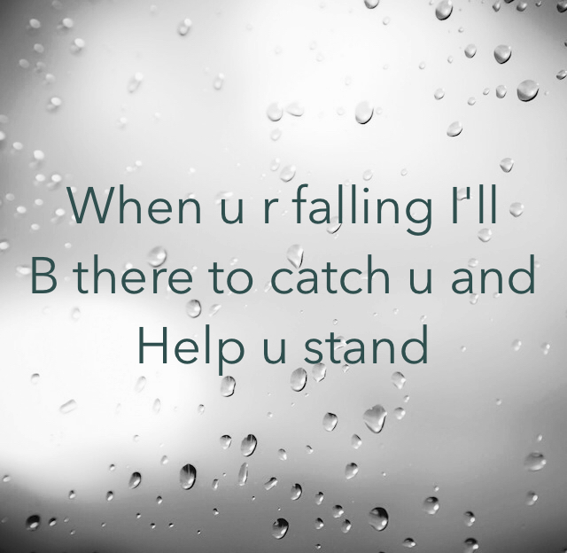 When u r falling I'll B there to catch u and  Help u stand