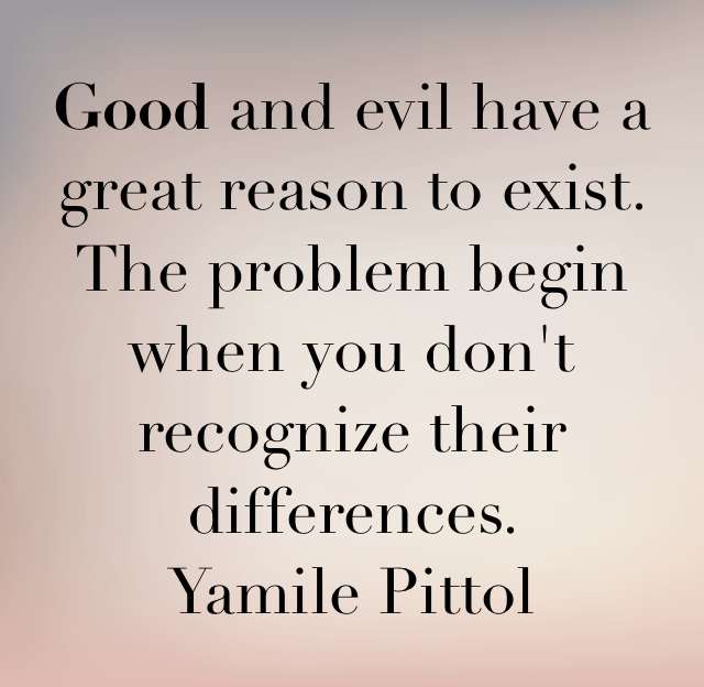 Good and evil have a great reason to exist.  The problem begin when you don't recognize their differences.  Yamile Pittol
