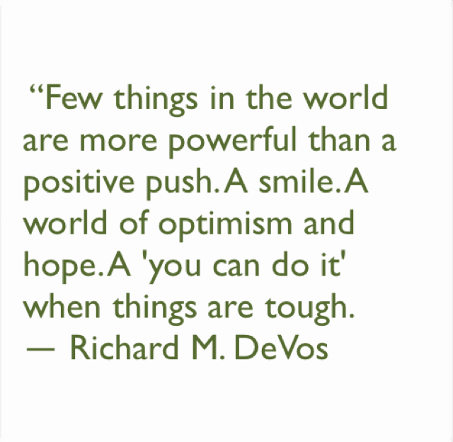 """""""Few things in the world are more powerful than a positive push. A smile. A world of optimism and hope. A 'you can do it' when things are tough.  ― Richard M. DeVos"""