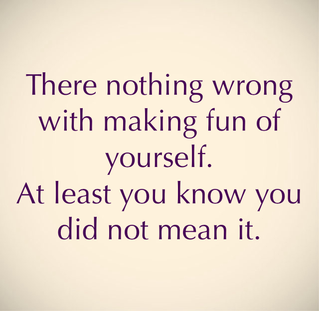 There nothing wrong with making fun of yourself.    At least you know you did not mean it.