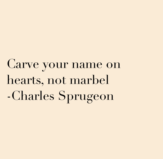Carve your name on hearts, not marbel  -Charles Sprugeon