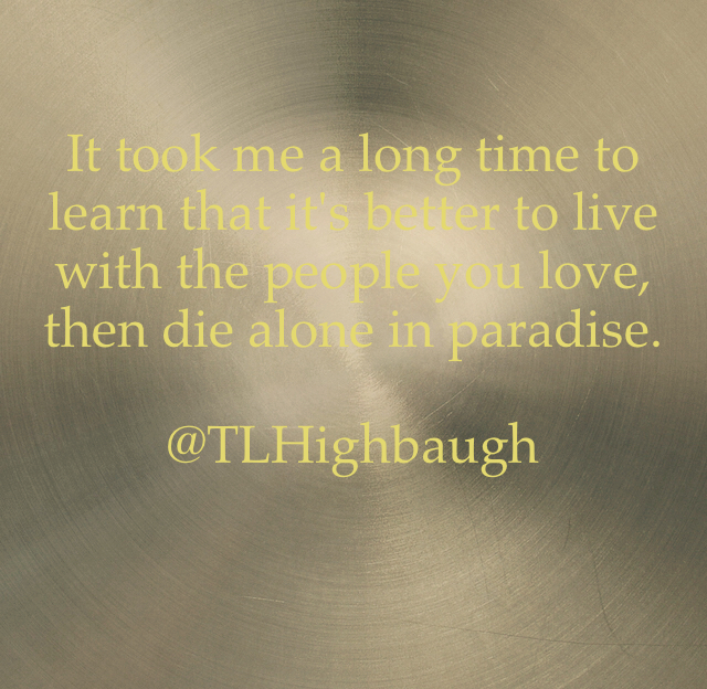 It took me a long time to learn that it's better to live with the people you love, then die alone in paradise. @TLHighbaugh