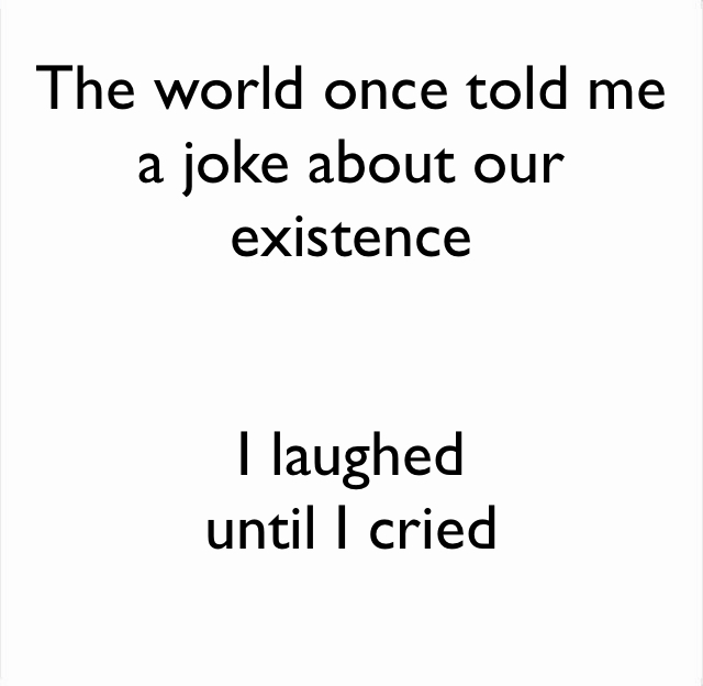 The world once told me a joke about our existence I laughed  until I cried