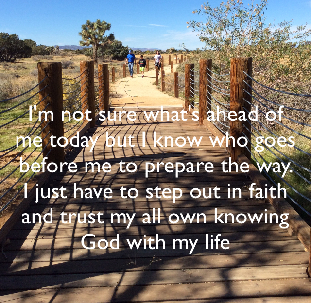 I'm not sure what's ahead of me today but I know who goes before me to prepare the way. I just have to step out in faith and trust my all own knowing  God with my life