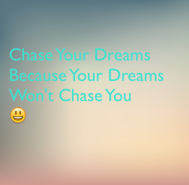 Chase Your Dreams Because Your Dreams Won't Chase You 😃