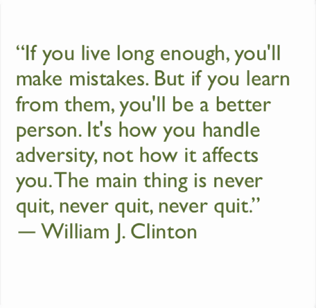 """""""If you live long enough, you'll make mistakes. But if you learn from them, you'll be a better person. It's how you handle adversity, not how it affects you. The main thing is never quit, never quit, never quit.""""  ― William J. Clinton"""