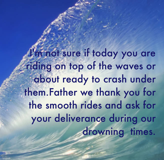 I'm not sure if today you are riding on top of the waves or about ready to crash under them.Father we thank you for the smooth rides and ask for your deliverance during our drowning  times.