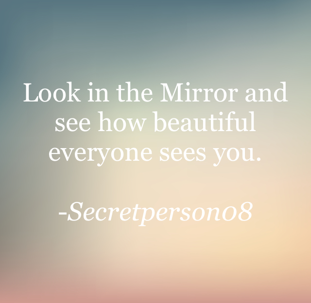 Look in the Mirror and see how beautiful everyone sees you. -Secretperson08