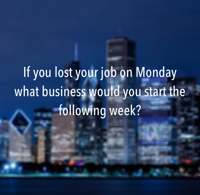 If you lost your job on Monday what business would you start the following week?