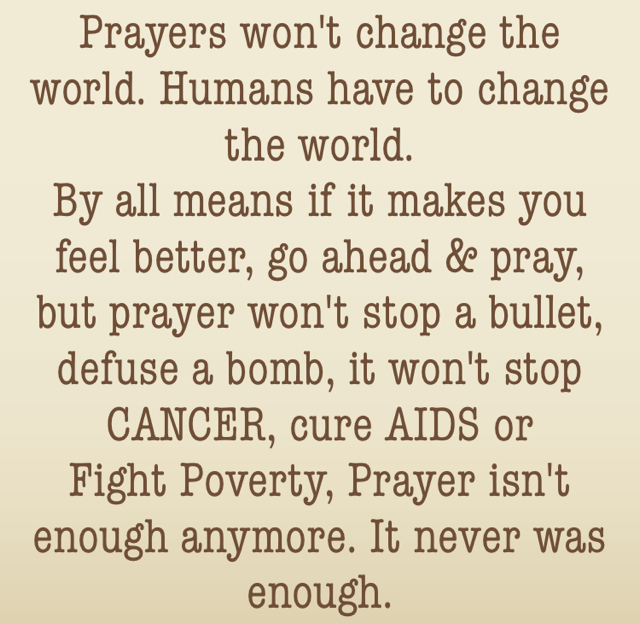 Prayers won't change the world. Humans have to change the world.  By all means if it makes you feel better, go ahead & pray, but prayer won't stop a bullet, defuse a bomb, it won't stop CANCER, cure AIDS or  Fight Poverty, Prayer isn't enough anymore. It never was enough.
