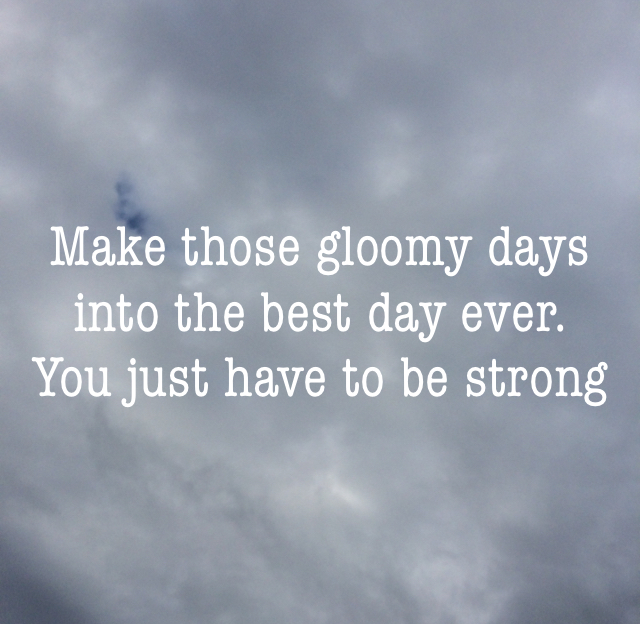 Make those gloomy days into the best day ever. You just have to be strong
