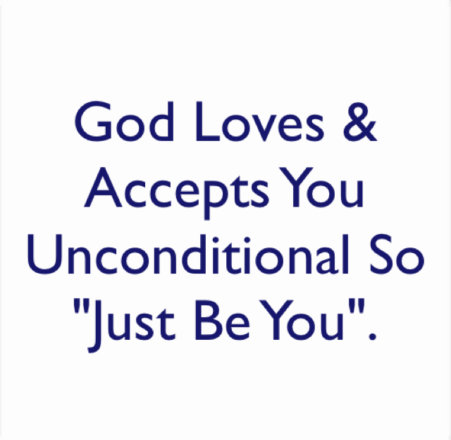 "God Loves & Accepts You Unconditional So ""Just Be You""."