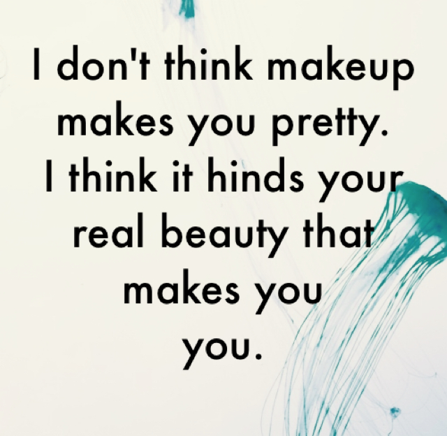 I don't think makeup makes you pretty. I think it hinds your real beauty that makes you  you.