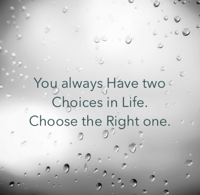 You always Have two Choices in Life. Choose the Right one.