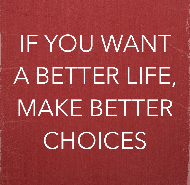 IF YOU WANT A BETTER LIFE,  MAKE BETTER CHOICES