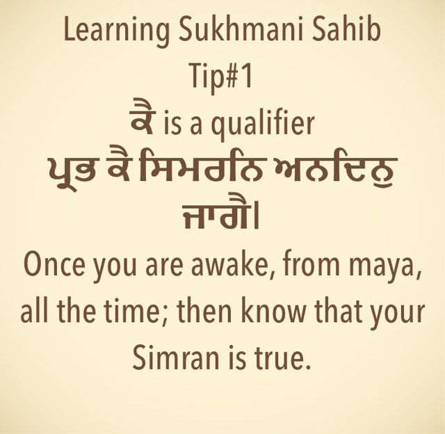 Learning Sukhmani Sahib Tip#1 ਕੈ is a qualifier  ਪ੍ਰਭ ਕੈ ਸਿਮਰਨਿ ਅਨਦਿਨੁ ਜਾਗੈ। Once you are awake, from maya, all the time; then know that your Simran is true.