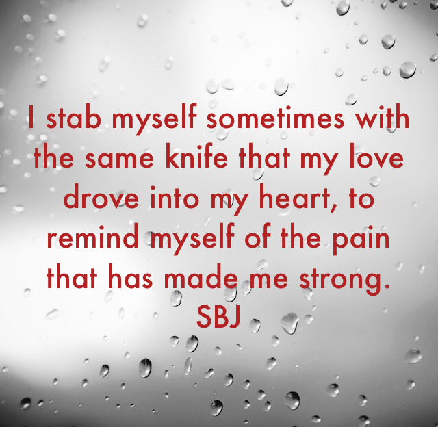 I stab myself sometimes with the same knife that my love drove into my heart, to remind myself of the pain that has made me strong. SBJ