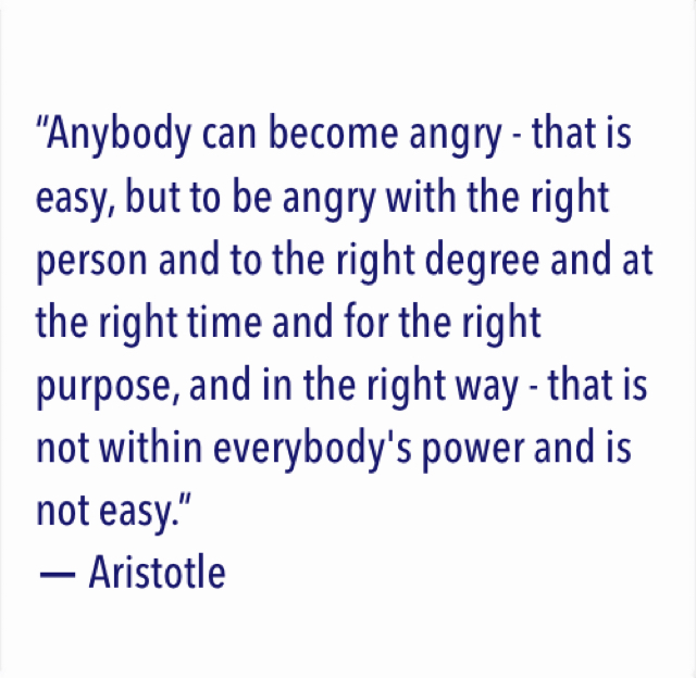 """""""Anybody can become angry - that is easy, but to be angry with the right person and to the right degree and at the right time and for the right purpose, and in the right way - that is not within everybody's power and is not easy.""""  ― Aristotle"""