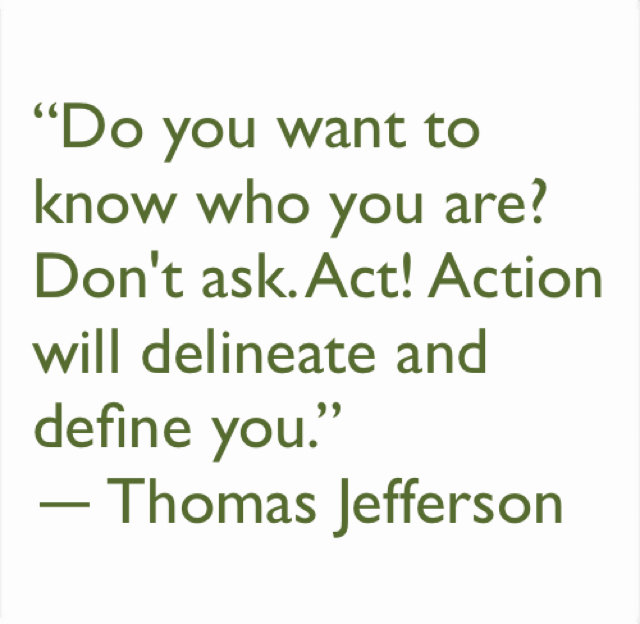 """Do you want to know who you are? Don't ask. Act! Action will delineate and define you.""  ― Thomas Jefferson"