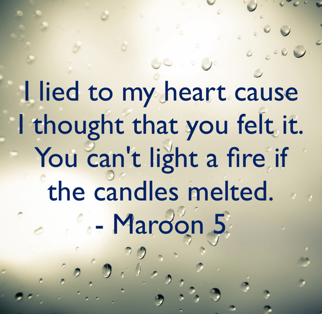 I lied to my heart cause I thought that you felt it. You can't light a fire if the candles melted. - Maroon 5