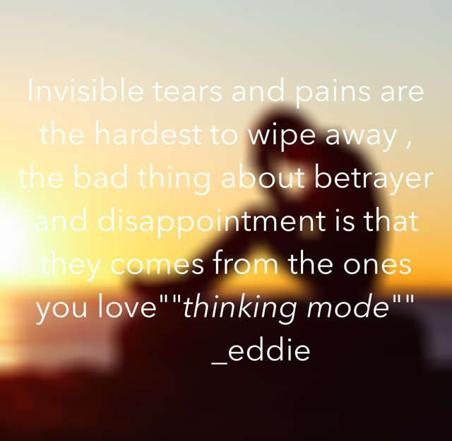 "Invisible tears and pains are the hardest to wipe away , the bad thing about betrayer and disappointment is that they comes from the ones you love""""thinking mode""""          _eddie"