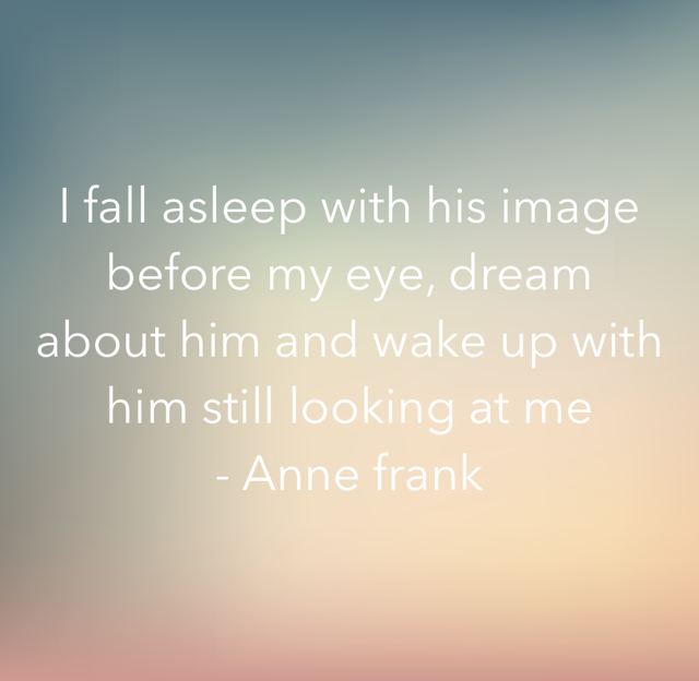 I fall asleep with his image before my eye, dream about him and wake up with him still looking at me  - Anne frank