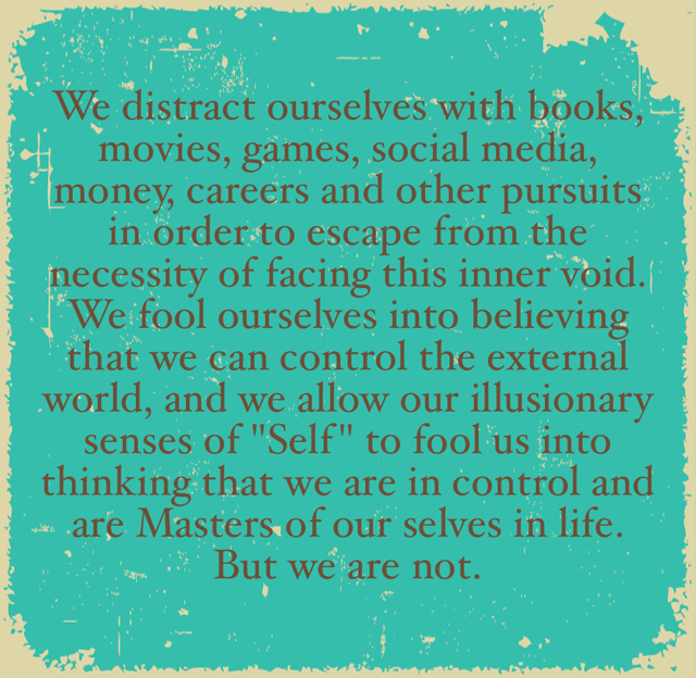 """We distract ourselves with books, movies, games, social media, money, careers and other pursuits in order to escape from the necessity of facing this inner void. We fool ourselves into believing that we can control the external world, and we allow our illusionary senses of """"Self"""" to fool us into thinking that we are in control and are Masters of our selves in life. But we are not."""