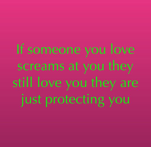 If someone you love screams at you they still love you they are just protecting you