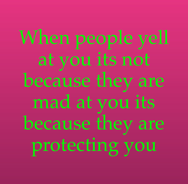 When people yell at you its not because they are mad at you its because they are protecting you