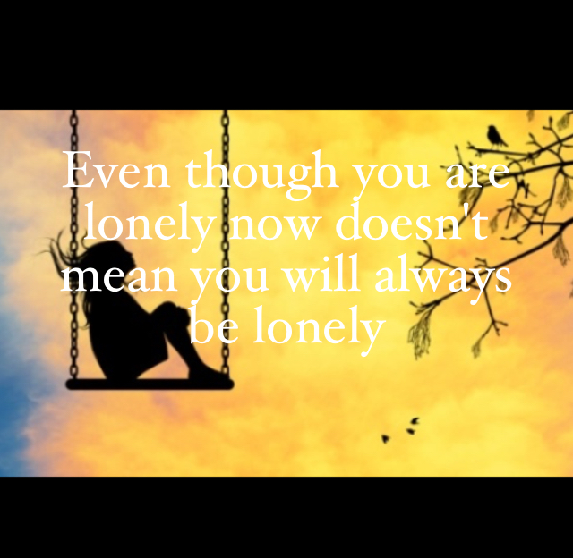 Even though you are lonely now doesn't  mean you will always be lonely