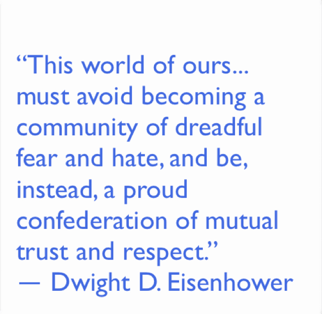 """This world of ours... must avoid becoming a community of dreadful fear and hate, and be, instead, a proud confederation of mutual trust and respect.""  ― Dwight D. Eisenhower"
