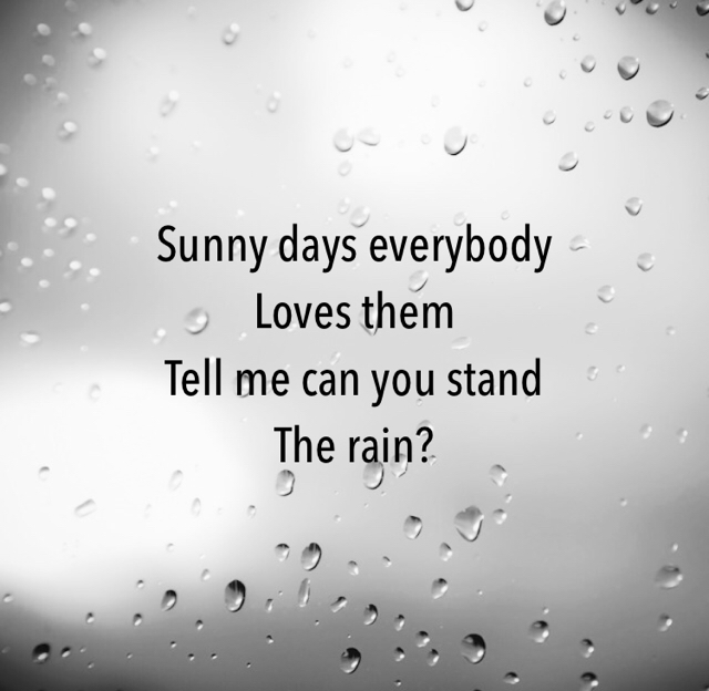 Sunny days everybody Loves them  Tell me can you stand The rain?