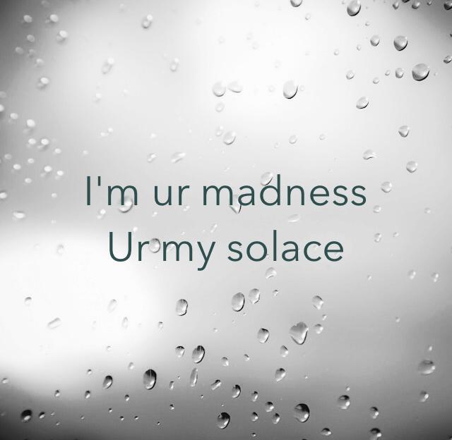 I'm ur madness  Ur my solace