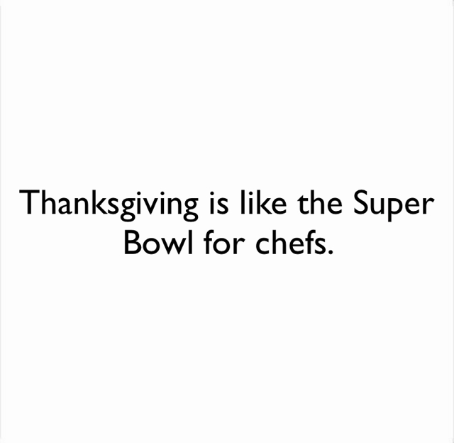 Thanksgiving is like the Super Bowl for chefs.