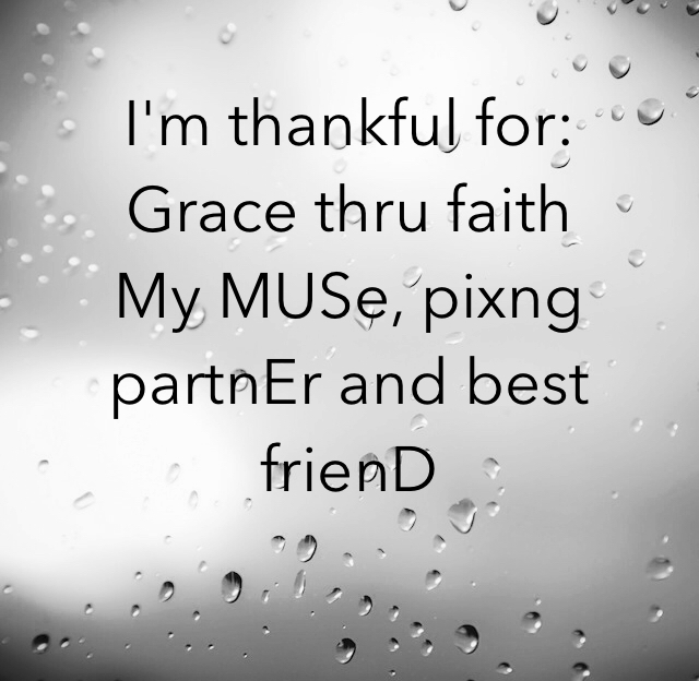 I'm thankful for:  Grace thru faith My MUSe, pixng partnEr and best frienD