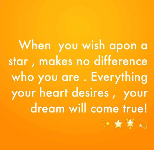 When  you wish apon a star , makes no difference who you are . Everything your heart desires ,  your dream will come true!✨⭐️🌟💫
