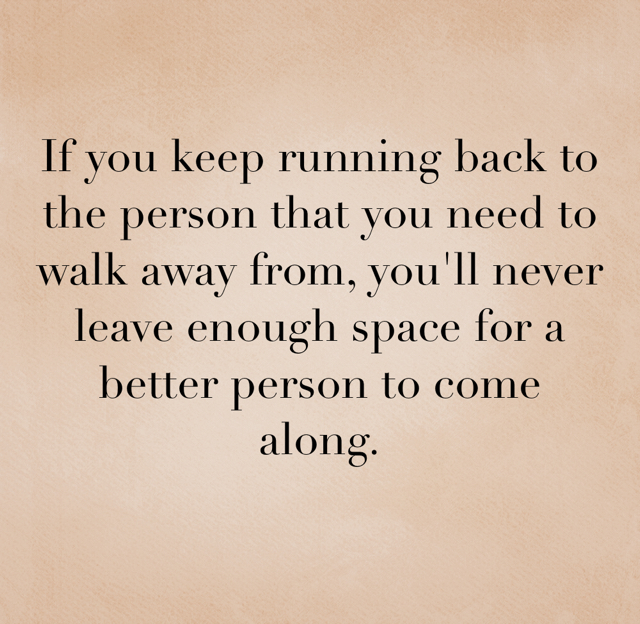 If you keep running back to the person that you need to walk away from, you'll never leave enough space for a better person to come along.