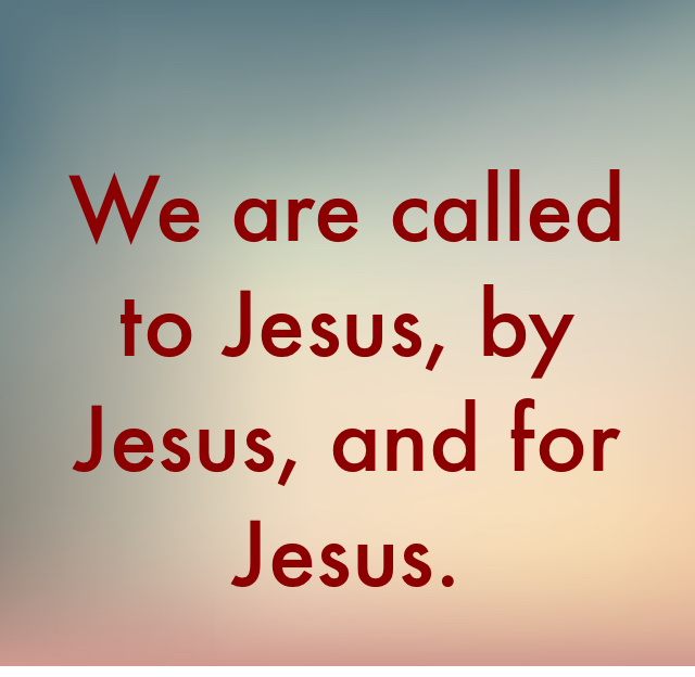 We are called to Jesus, by Jesus, and for Jesus.