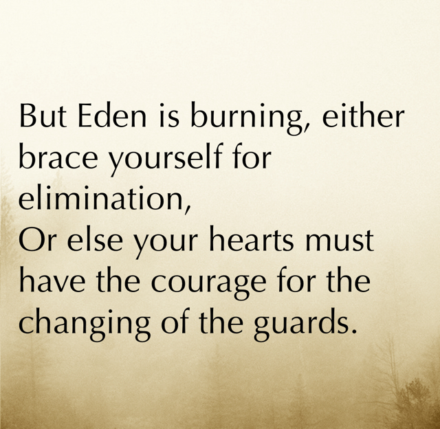 But Eden is burning, either brace yourself for elimination, Or else your hearts must have the courage for the changing of the guards.