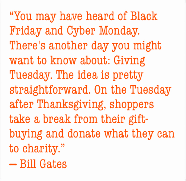 """You may have heard of Black Friday and Cyber Monday. There's another day you might want to know about: Giving Tuesday. The idea is pretty straightforward. On the Tuesday after Thanksgiving, shoppers take a break from their gift-buying and donate what they can to charity.""  ― Bill Gates"