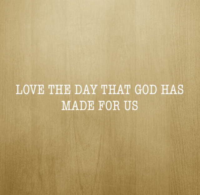LOVE THE DAY THAT GOD HAS MADE FOR US