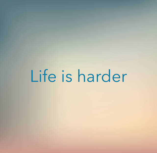 Life is harder