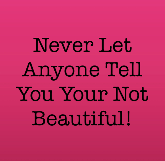 Never Let Anyone Tell You Your Not Beautiful!